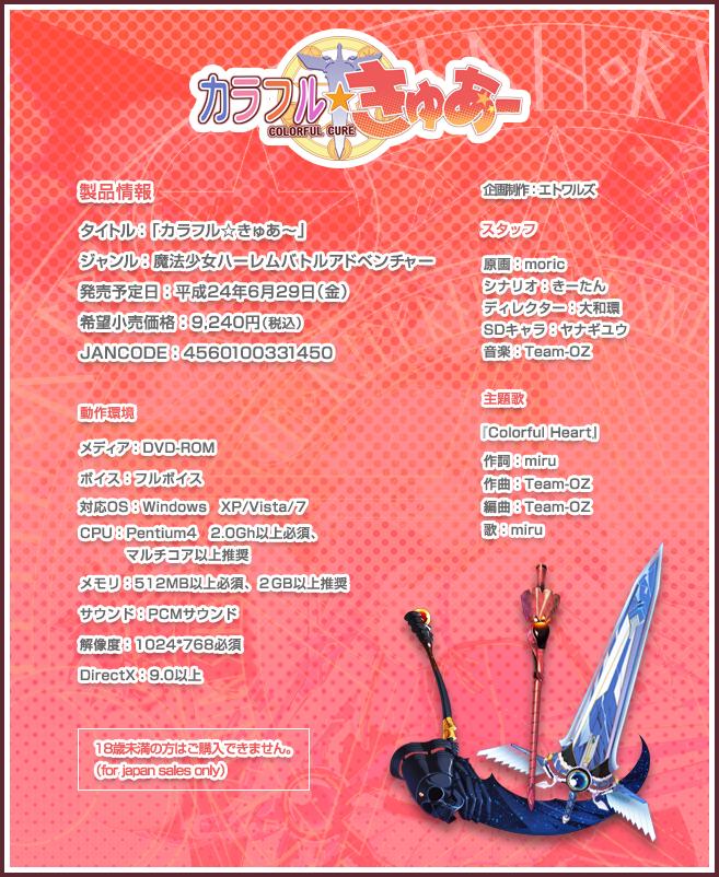製品情報: ・タイトル:「カラフル☆きゅあ〜」 ・ジャンル:魔法少女ハーレムバトルアドベンチャー ・発売予定日:平成24年6月29日(金) ・希望小売価格:9,240円(税込) ・JANCODE:4560100331450 動作環境: ・メディア:DVD-ROM ・ボイス:フルボイス ・対応OS:Windows XP/Vista/7 ・CPU:Pentium4 2.0Gh以上必須、マルチコア以上推奨 ・メモリ:512MB以上必須、2GB以上推奨 ・サウンド:PCMサウンド ・解像度:1024*768必須 ・DirectX:9.0以上 18歳未満の方はご購入できません。(for japan sales only)  スタッフ: ・企画制作:エトワルズ ・原画:moric ・シナリオ:きーたん ・ディレクター:大和環 ・SDキャラ:ヤナギユウ ・音楽:Team-OZ 主題歌『Colorful Heart』 作詞:miru 作曲:Team-OZ 編曲:Team-OZ 歌:miru
